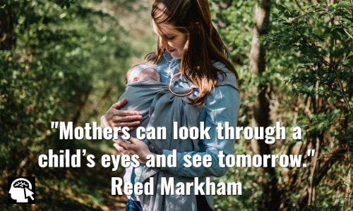 Mothers can look through a child's eyes and see tomorrow. Reed Markham